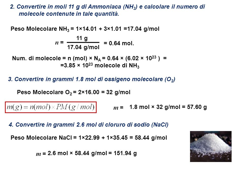 2. Convertire in moli 11 g di Ammoniaca (NH 3 ) e calcolare il numero di molecole contenute in tale quantità. 17.04 g/mol n = = 0.64 mol. 11 g 3. Conv