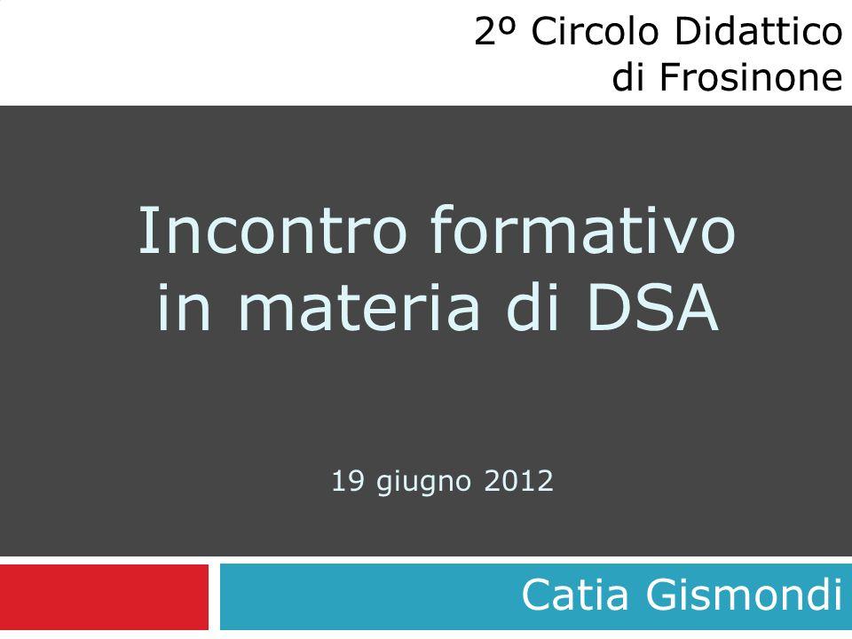 Incontro formativo in materia di DSA 19 giugno 2012 Catia Gismondi 2º Circolo Didattico di Frosinone