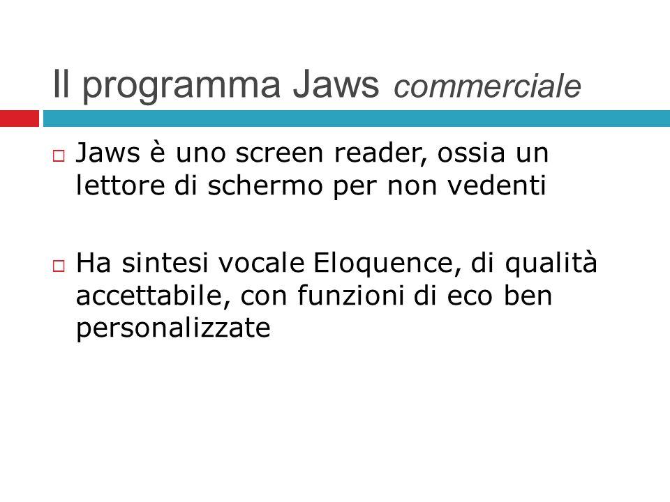 Il programma Jaws commerciale Jaws è uno screen reader, ossia un lettore di schermo per non vedenti Ha sintesi vocale Eloquence, di qualità accettabil
