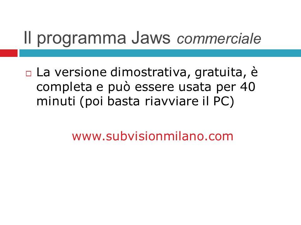Il programma Jaws commerciale La versione dimostrativa, gratuita, è completa e può essere usata per 40 minuti (poi basta riavviare il PC) www.subvisio