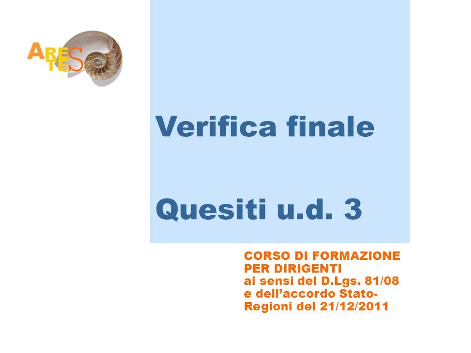 CORSO DI FORMAZIONE PER DIRIGENTI ai sensi del D.Lgs. 81/08 e dellaccordo Stato- Regioni del 21/12/2011 Verifica finale Quesiti u.d. 3