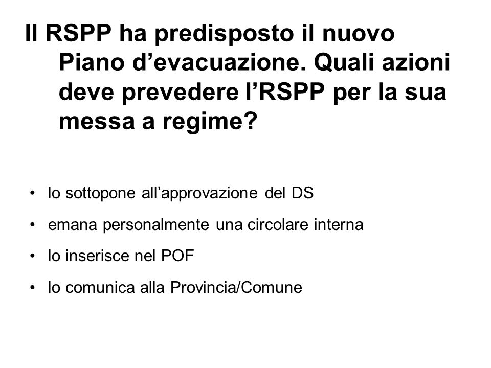 Il RSPP ha predisposto il nuovo Piano devacuazione. Quali azioni deve prevedere lRSPP per la sua messa a regime? lo sottopone allapprovazione del DS e