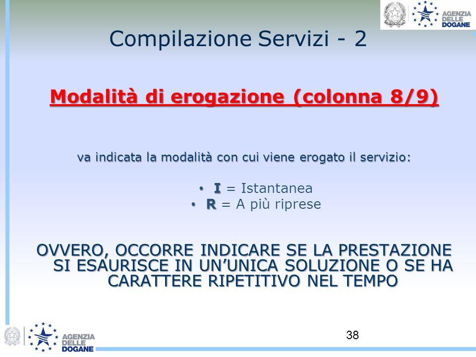 38 Compilazione Servizi - 2 Modalità di erogazione (colonna 8/9) va indicata la modalità con cui viene erogato il servizio: I I = Istantanea R R = A p
