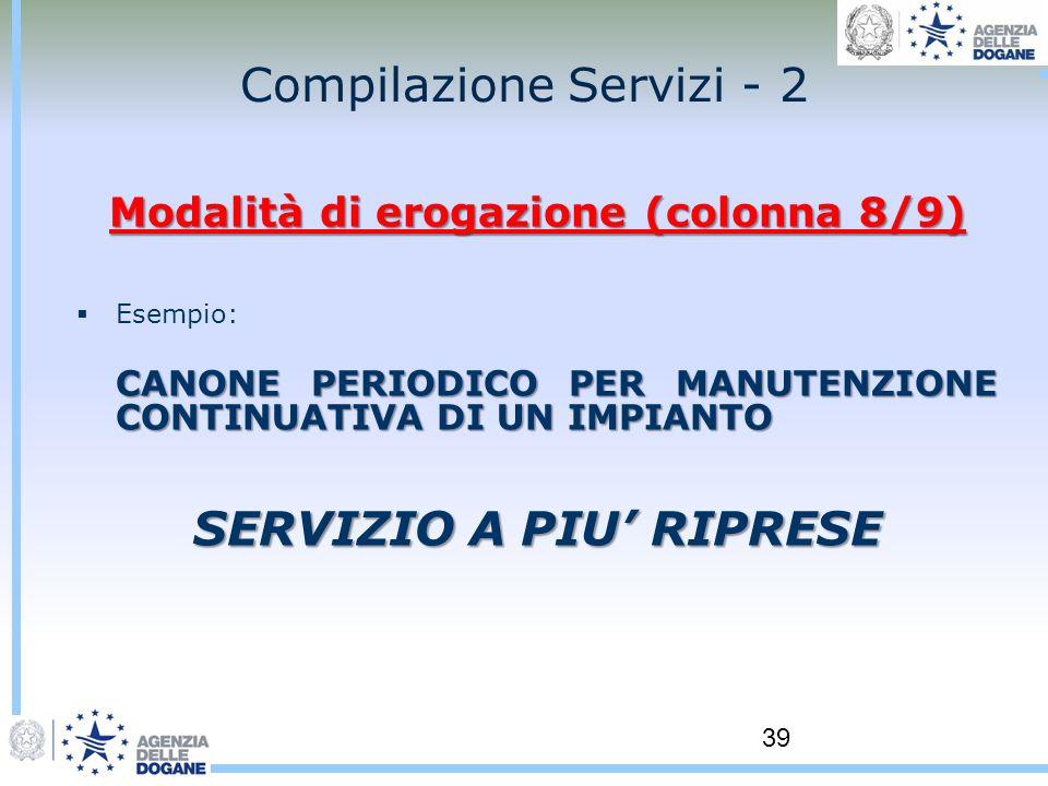39 Compilazione Servizi - 2 Modalità di erogazione (colonna 8/9) Esempio: CANONE PERIODICO PER MANUTENZIONE CONTINUATIVA DI UN IMPIANTO SERVIZIO A PIU