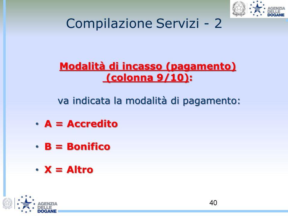 40 Compilazione Servizi - 2 Modalità di incasso (pagamento) (colonna 9/10): (colonna 9/10): va indicata la modalità di pagamento: va indicata la modal