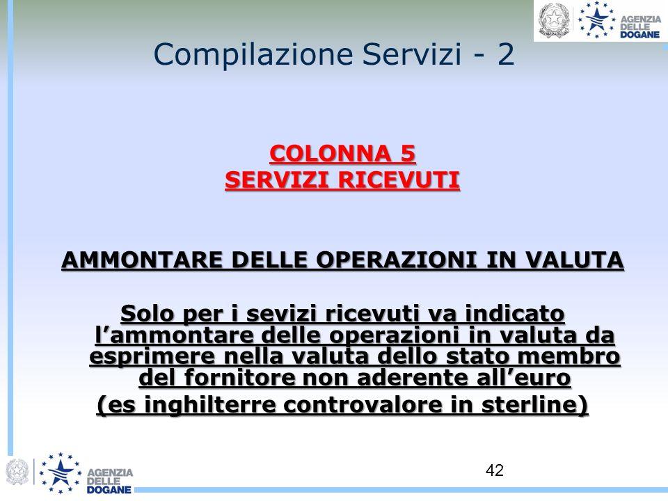 42 Compilazione Servizi - 2 COLONNA 5 SERVIZI RICEVUTI AMMONTARE DELLE OPERAZIONI IN VALUTA Solo per i sevizi ricevuti va indicato lammontare delle op
