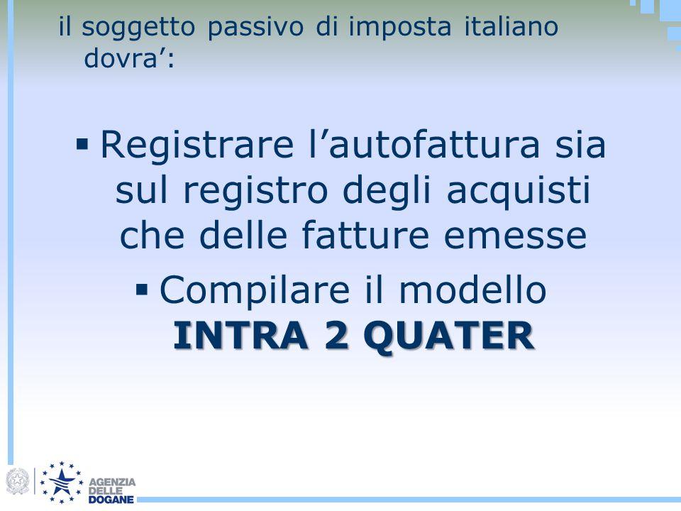 il soggetto passivo di imposta italiano dovra: Registrare lautofattura sia sul registro degli acquisti che delle fatture emesse INTRA 2 QUATER Compila