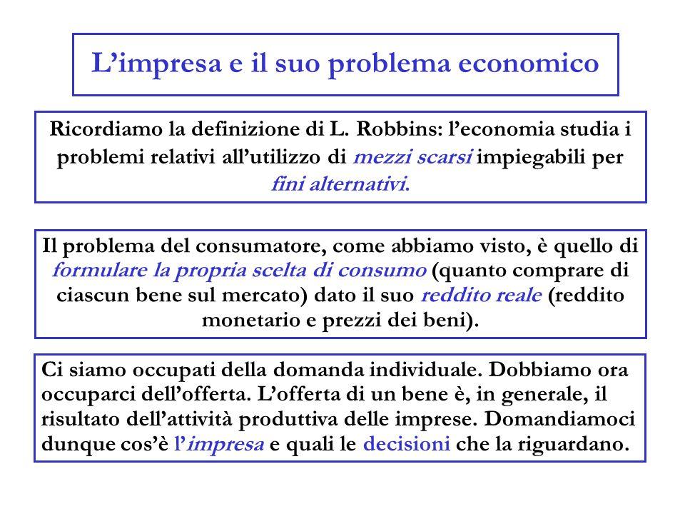 Limpresa e il suo problema economico Ricordiamo la definizione di L. Robbins: leconomia studia i problemi relativi allutilizzo di mezzi scarsi impiega
