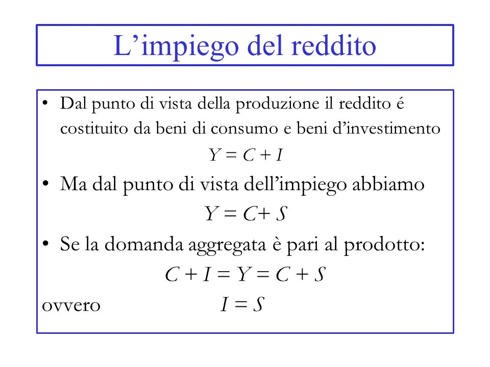 Limpiego del reddito Dal punto di vista della produzione il reddito é costituito da beni di consumo e beni dinvestimento Y = C + I Ma dal punto di vis