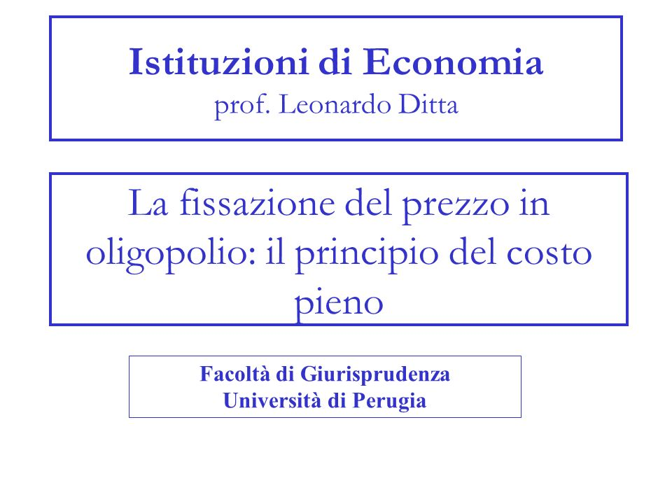 Istituzioni di Economia prof. Leonardo Ditta La fissazione del prezzo in oligopolio: il principio del costo pieno Facoltà di Giurisprudenza Università