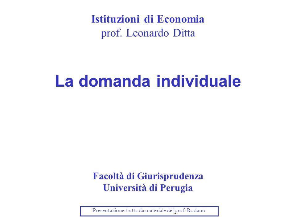 Istituzioni di Economia prof. Leonardo Ditta La domanda individuale Facoltà di Giurisprudenza Università di Perugia Presentazione tratta da materiale