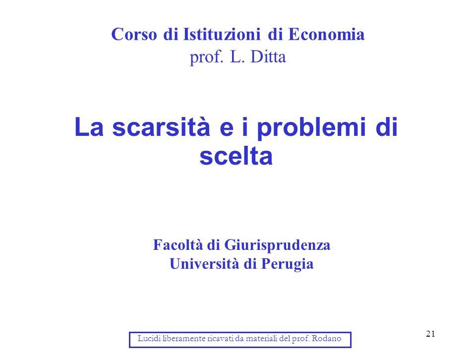 21 Corso di Istituzioni di Economia prof. L. Ditta La scarsità e i problemi di scelta Facoltà di Giurisprudenza Università di Perugia Lucidi liberamen