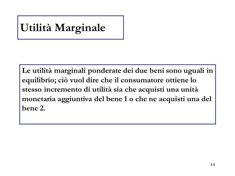 44 Utilità Marginale Le utilità marginali ponderate dei due beni sono uguali in equilibrio; ciò vuol dire che il consumatore ottiene lo stesso increme