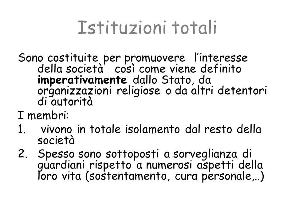 Istituzioni totali Sono costituite per promuovere linteresse della società così come viene definito imperativamente dallo Stato, da organizzazioni rel