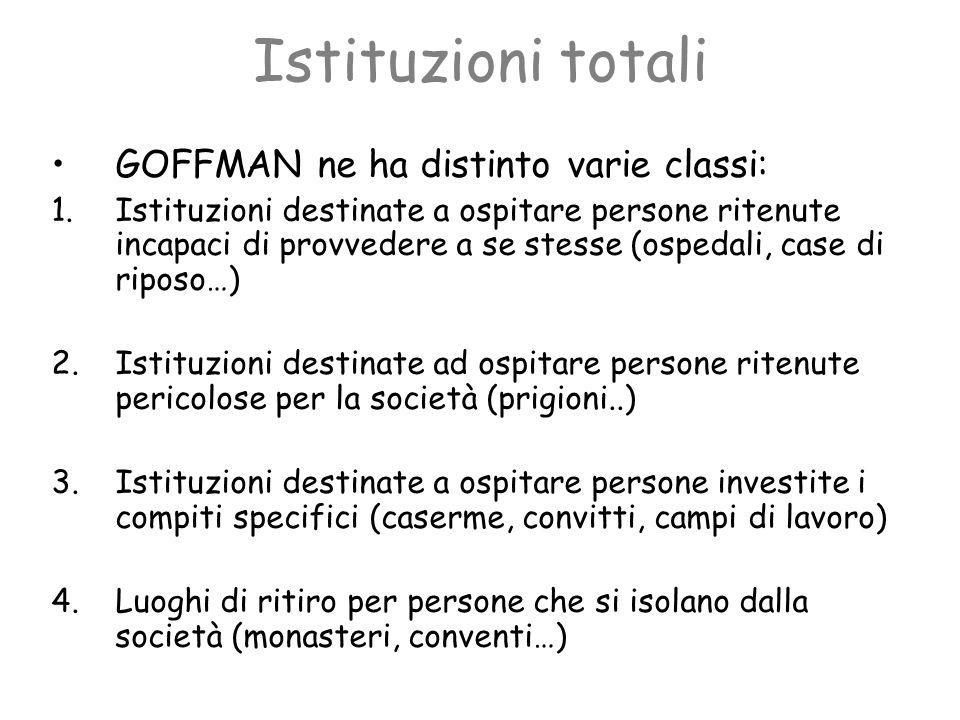 Istituzioni totali GOFFMAN ne ha distinto varie classi: 1.Istituzioni destinate a ospitare persone ritenute incapaci di provvedere a se stesse (ospeda