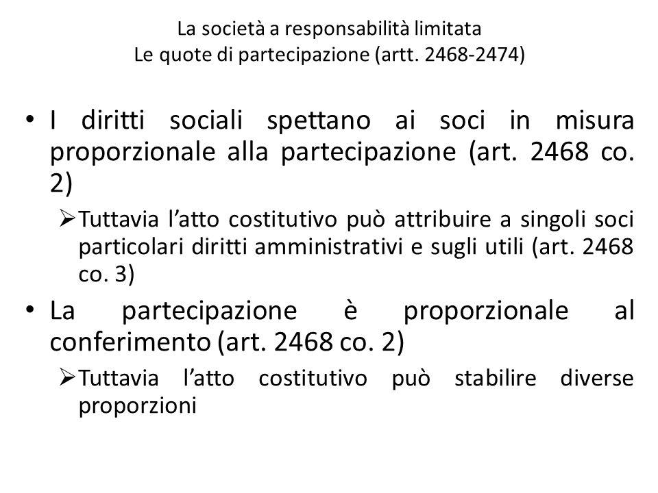 La società a responsabilità limitata Le quote di partecipazione (artt. 2468-2474) I diritti sociali spettano ai soci in misura proporzionale alla part