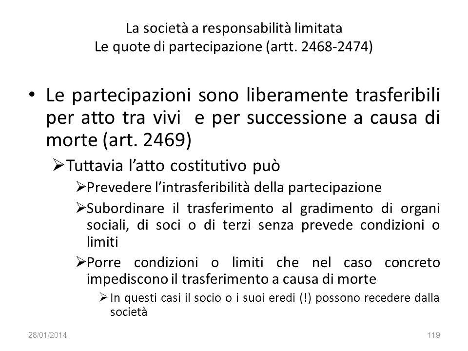 La società a responsabilità limitata Le quote di partecipazione (artt. 2468-2474) Le partecipazioni sono liberamente trasferibili per atto tra vivi e