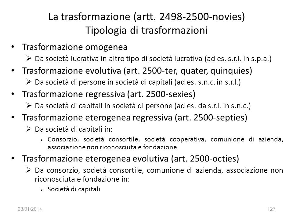 La trasformazione (artt. 2498-2500-novies) Tipologia di trasformazioni Trasformazione omogenea Da società lucrativa in altro tipo di società lucrativa