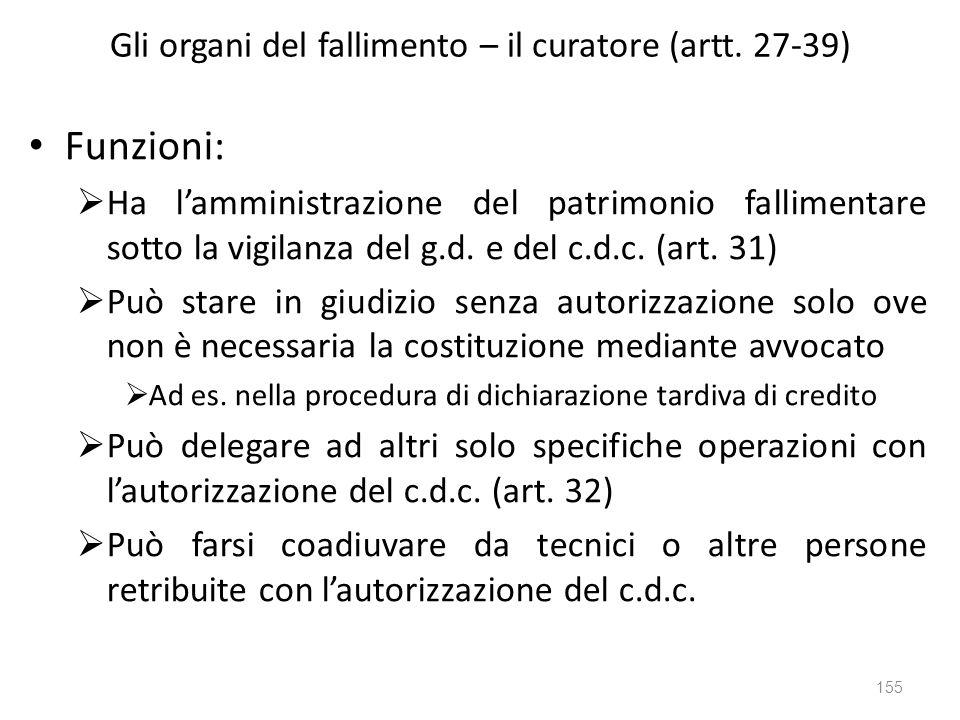Gli organi del fallimento – il curatore (artt. 27-39) Funzioni: Ha lamministrazione del patrimonio fallimentare sotto la vigilanza del g.d. e del c.d.