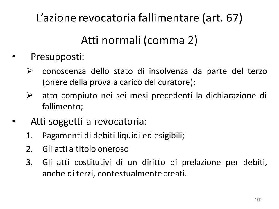 Lazione revocatoria fallimentare (art. 67) Atti normali (comma 2) Presupposti: conoscenza dello stato di insolvenza da parte del terzo (onere della pr