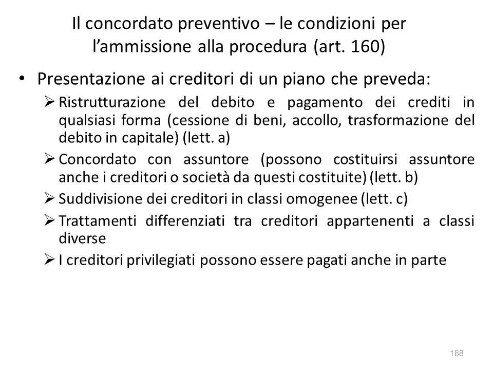 Il concordato preventivo – le condizioni per lammissione alla procedura (art. 160) Presentazione ai creditori di un piano che preveda: Ristrutturazion