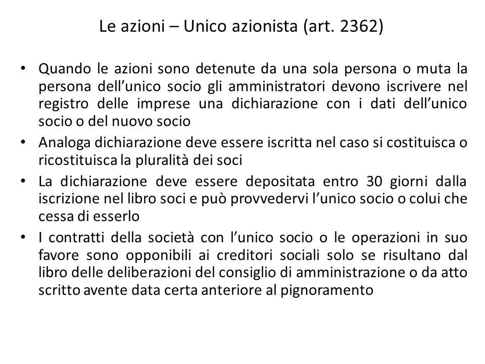Le azioni – Unico azionista (art. 2362) Quando le azioni sono detenute da una sola persona o muta la persona dellunico socio gli amministratori devono