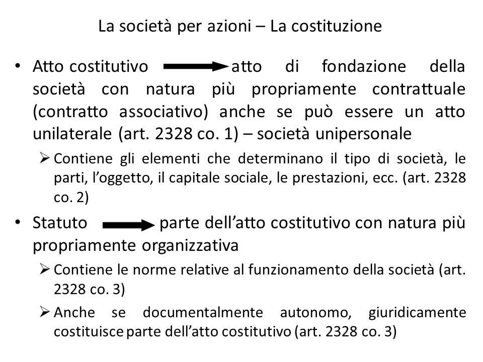 La società per azioni – La costituzione Atto costitutivo atto di fondazione della società con natura più propriamente contrattuale (contratto associat