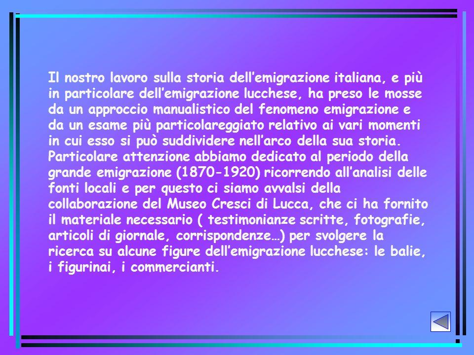 Il nostro lavoro sulla storia dellemigrazione italiana, e più in particolare dellemigrazione lucchese, ha preso le mosse da un approccio manualistico del fenomeno emigrazione e da un esame più particolareggiato relativo ai vari momenti in cui esso si può suddividere nellarco della sua storia.
