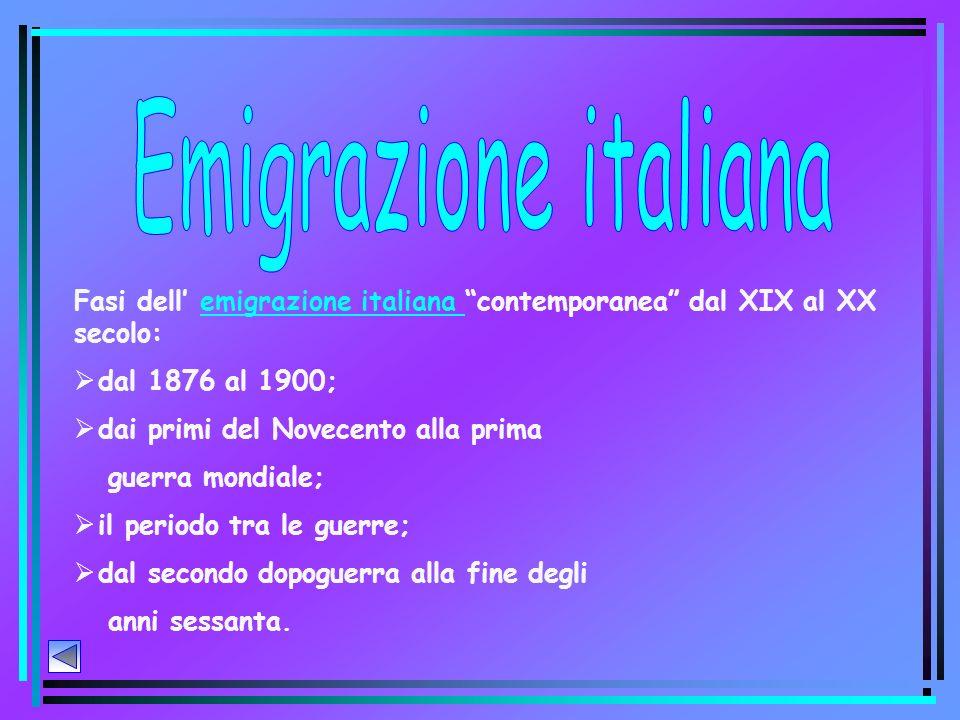 Fasi dell emigrazione italiana contemporanea dal XIX al XX secolo:emigrazione italiana dal 1876 al 1900; dai primi del Novecento alla prima guerra mondiale; il periodo tra le guerre; dal secondo dopoguerra alla fine degli anni sessanta.
