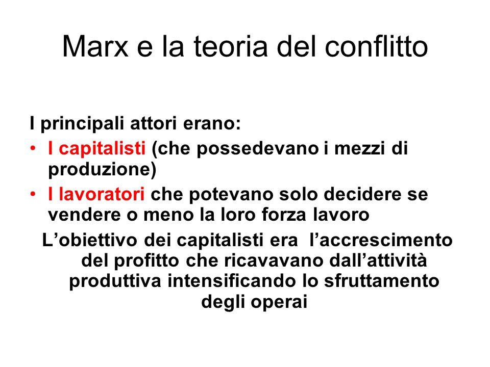 Marx e la teoria del conflitto I principali attori erano: I capitalisti (che possedevano i mezzi di produzione) I lavoratori che potevano solo decider