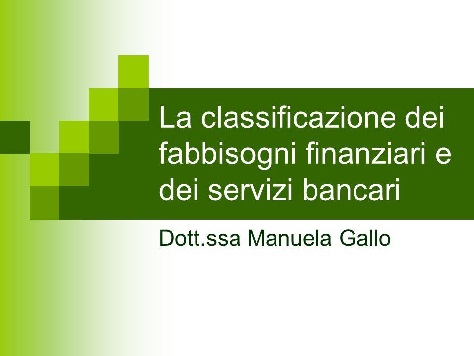 La classificazione dei fabbisogni finanziari e dei servizi bancari Dott.ssa Manuela Gallo