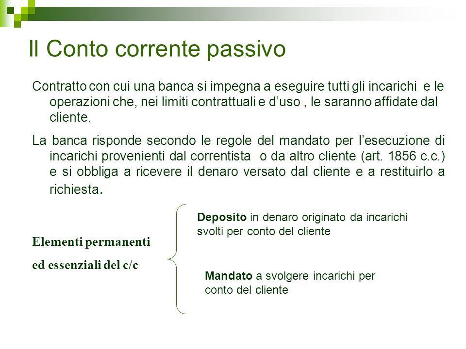 Il Conto corrente passivo Contratto con cui una banca si impegna a eseguire tutti gli incarichi e le operazioni che, nei limiti contrattuali e duso, l
