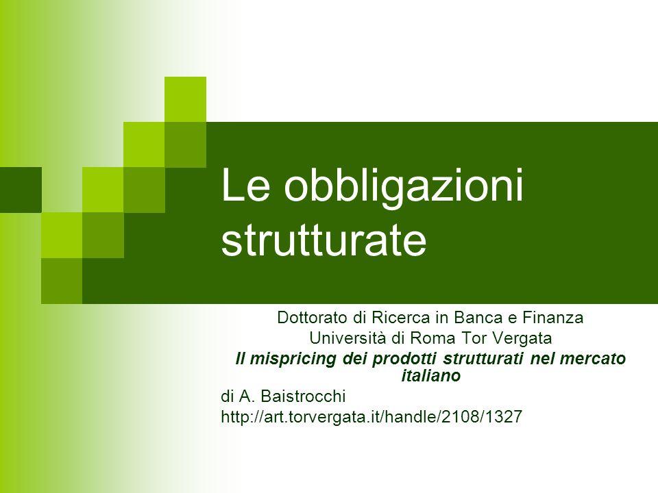 Le obbligazioni strutturate Dottorato di Ricerca in Banca e Finanza Università di Roma Tor Vergata Il mispricing dei prodotti strutturati nel mercato