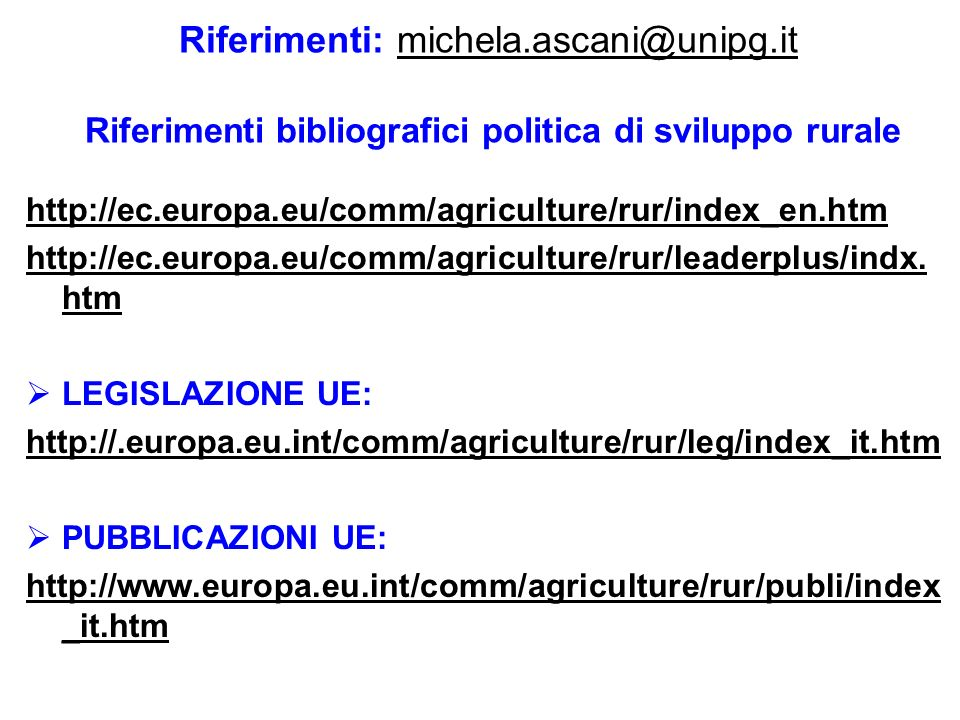 Riferimenti: michela.ascani@unipg.it Riferimenti bibliografici politica di sviluppo ruralemichela.ascani@unipg.it http://ec.europa.eu/comm/agriculture