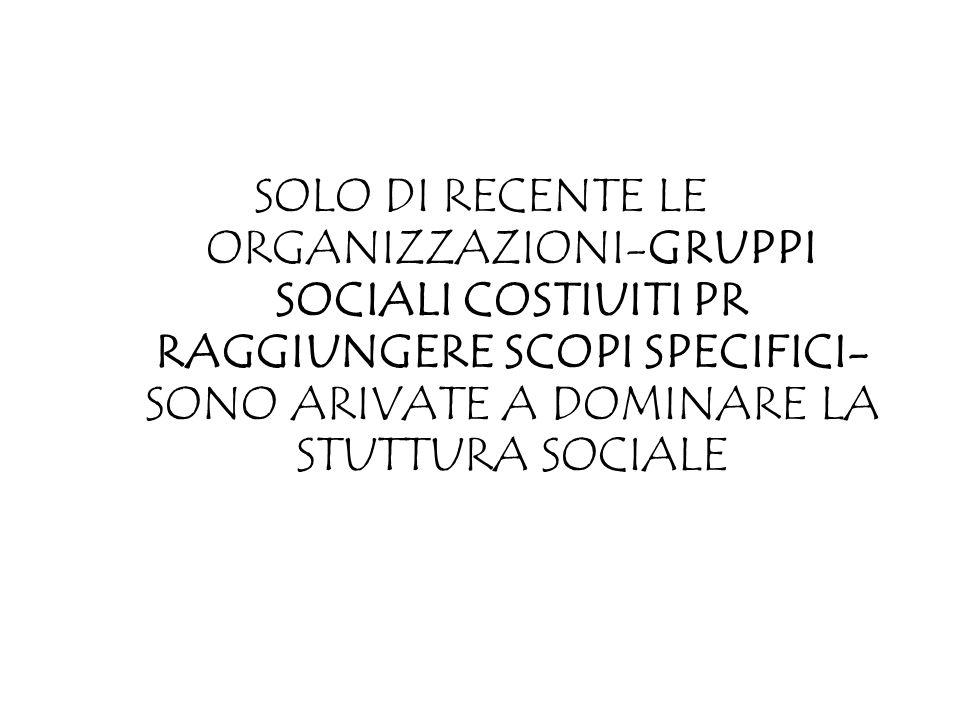SOLO DI RECENTE LE ORGANIZZAZIONI-GRUPPI SOCIALI COSTIUITI PR RAGGIUNGERE SCOPI SPECIFICI- SONO ARIVATE A DOMINARE LA STUTTURA SOCIALE