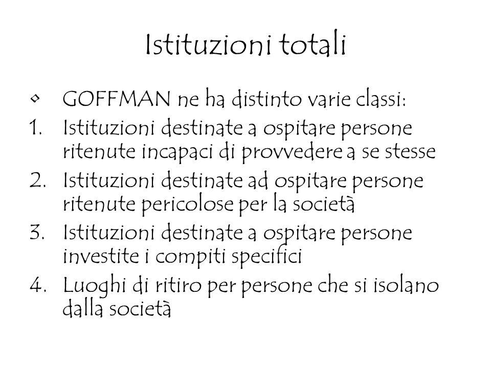 Istituzioni totali GOFFMAN ne ha distinto varie classi: 1.Istituzioni destinate a ospitare persone ritenute incapaci di provvedere a se stesse 2.Istit