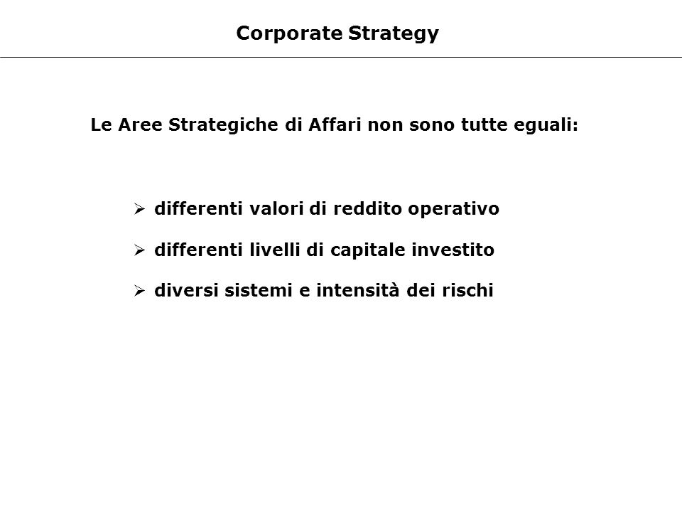 Corporate Strategy Le Aree Strategiche di Affari non sono tutte eguali: differenti valori di reddito operativo differenti livelli di capitale investit