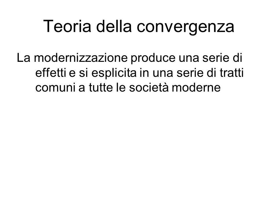 Teoria della convergenza La modernizzazione produce una serie di effetti e si esplicita in una serie di tratti comuni a tutte le società moderne