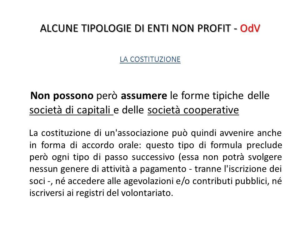 ALCUNE TIPOLOGIE DI ENTI NON PROFIT - OdV LA COSTITUZIONE Non possono però assumere le forme tipiche delle società di capitali e delle società coopera