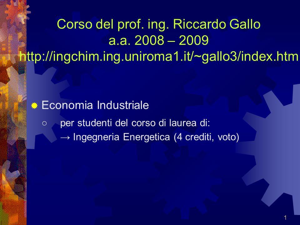 1 Corso del prof. ing. Riccardo Gallo a.a. 2008 – 2009 http://ingchim.ing.uniroma1.it/~gallo3/index.htm Economia Industriale per studenti del corso di