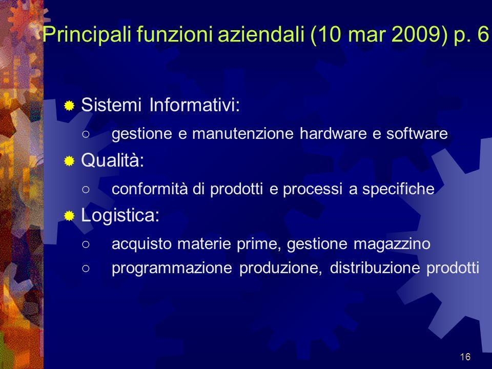 16 Principali funzioni aziendali (10 mar 2009) p. 6 Sistemi Informativi: gestione e manutenzione hardware e software Qualità: conformità di prodotti e
