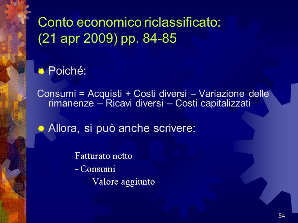 54 Conto economico riclassificato: (21 apr 2009) pp. 84-85 Poiché: Consumi = Acquisti + Costi diversi – Variazione delle rimanenze – Ricavi diversi –