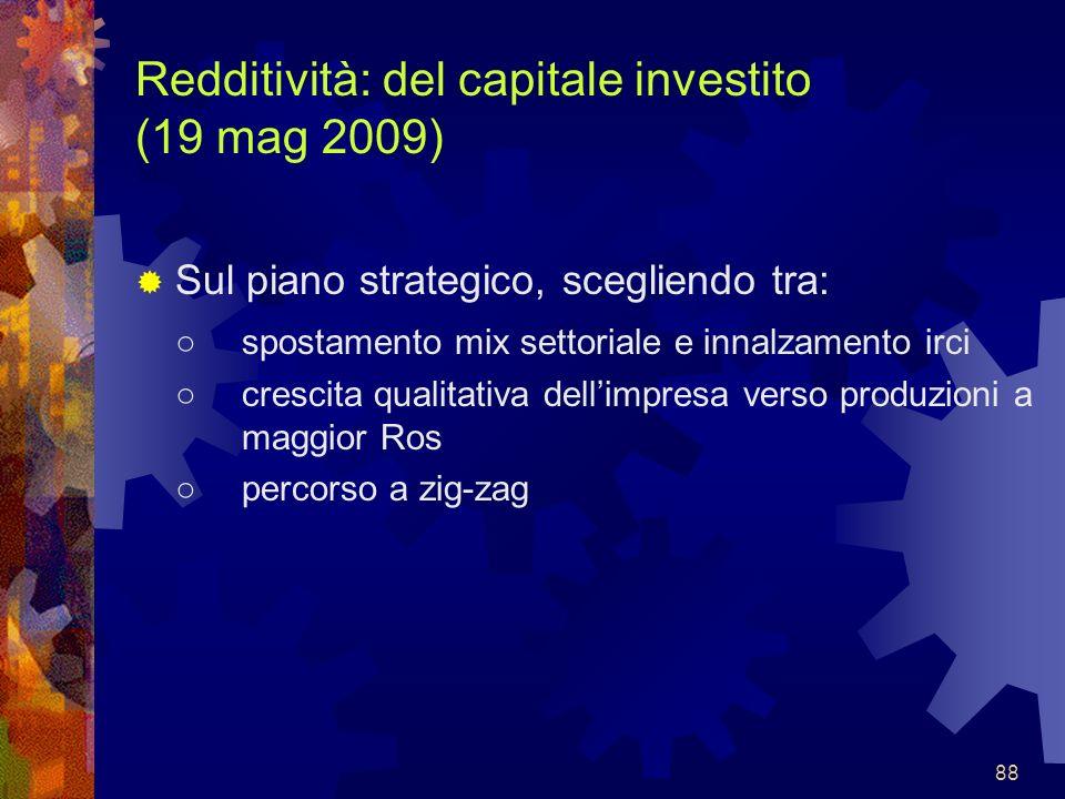 88 Redditività: del capitale investito (19 mag 2009) Sul piano strategico, scegliendo tra: spostamento mix settoriale e innalzamento irci crescita qua