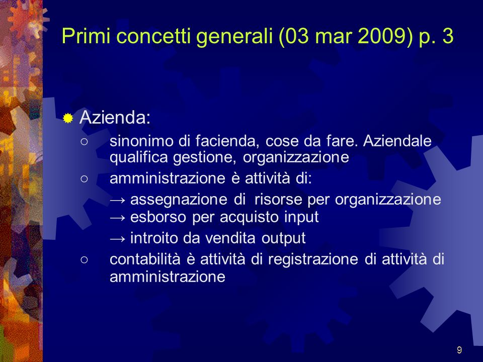 9 Primi concetti generali (03 mar 2009) p. 3 Azienda: sinonimo di facienda, cose da fare. Aziendale qualifica gestione, organizzazione amministrazione