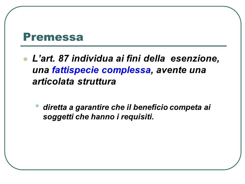 Premessa Lart. 87 individua ai fini della esenzione, una fattispecie complessa, avente una articolata struttura diretta a garantire che il beneficio c