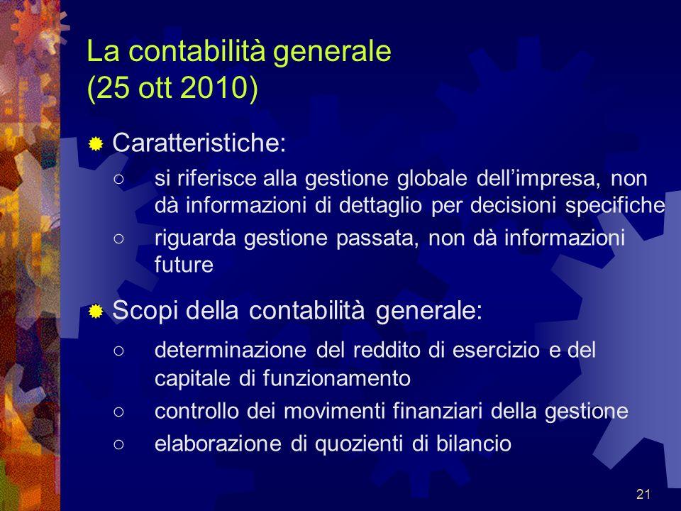 21 La contabilità generale (25 ott 2010) Caratteristiche: si riferisce alla gestione globale dellimpresa, non dà informazioni di dettaglio per decisio