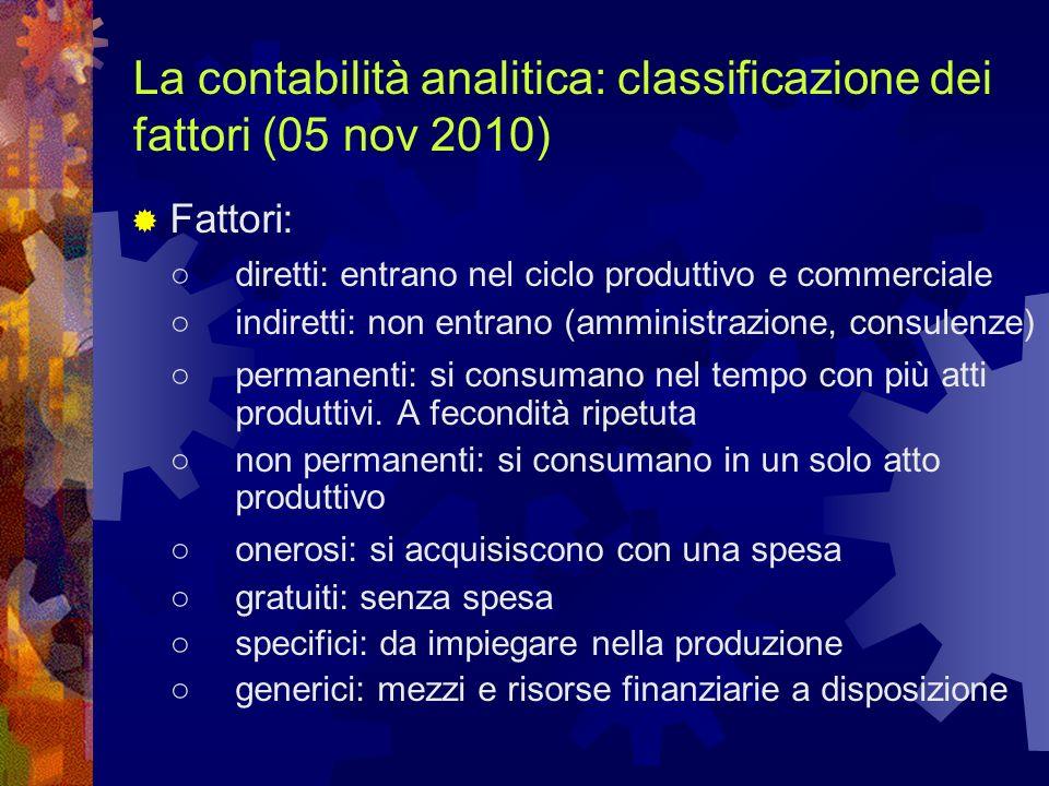 La contabilità analitica: classificazione dei fattori (05 nov 2010) Fattori: diretti: entrano nel ciclo produttivo e commerciale indiretti: non entran