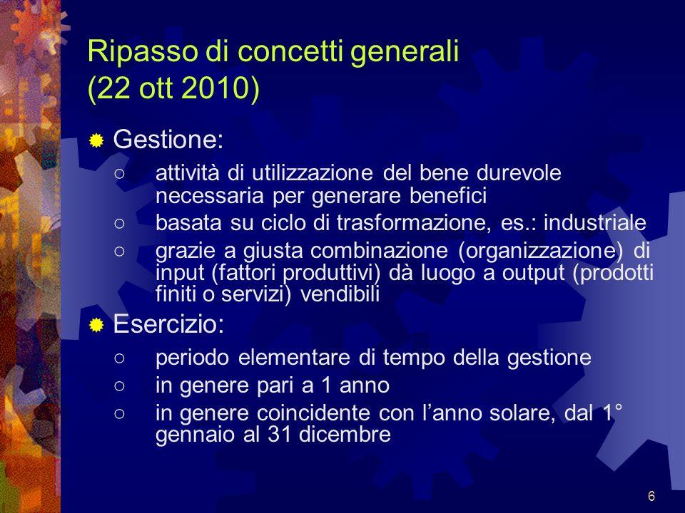 6 Ripasso di concetti generali (22 ott 2010) Gestione: attività di utilizzazione del bene durevole necessaria per generare benefici basata su ciclo di
