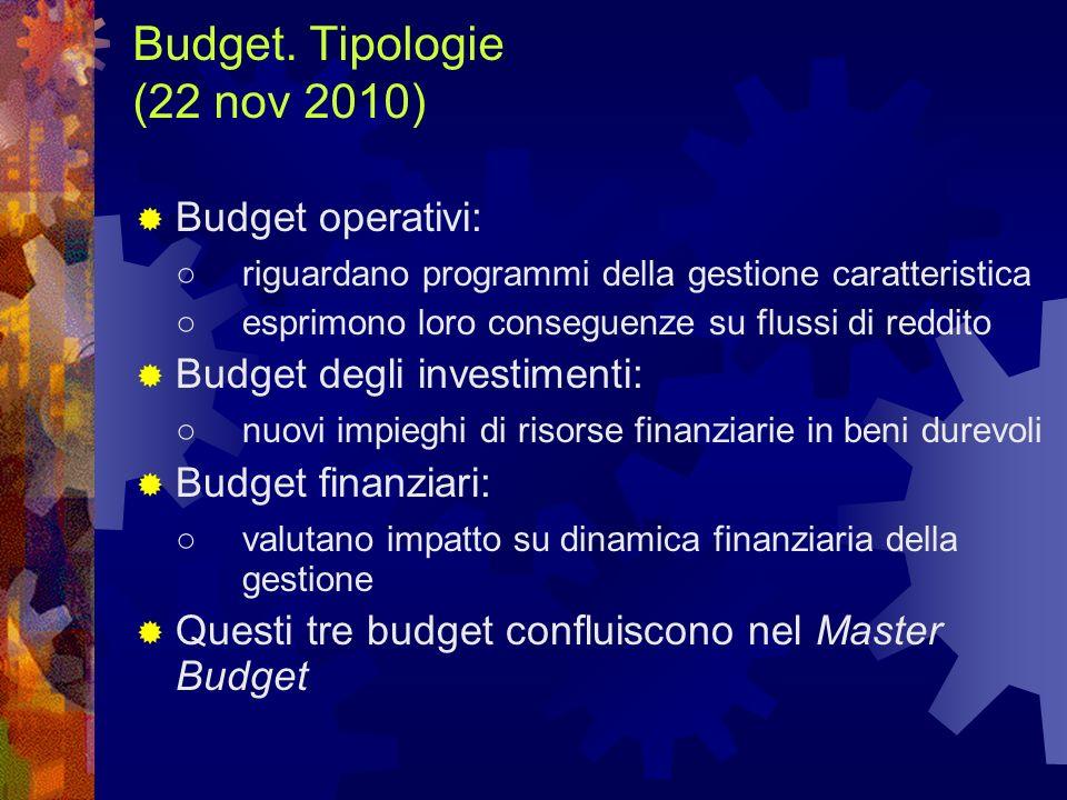 Budget. Tipologie (22 nov 2010) Budget operativi: riguardano programmi della gestione caratteristica esprimono loro conseguenze su flussi di reddito B