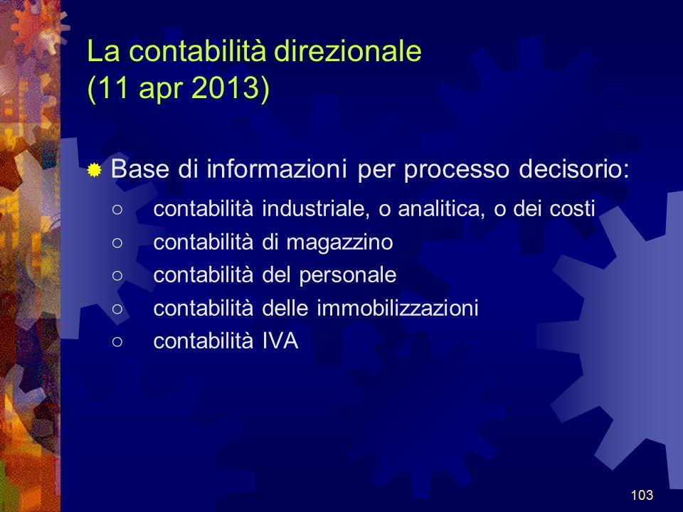 103 La contabilità direzionale (11 apr 2013) Base di informazioni per processo decisorio: contabilità industriale, o analitica, o dei costi contabilità di magazzino contabilità del personale contabilità delle immobilizzazioni contabilità IVA 103